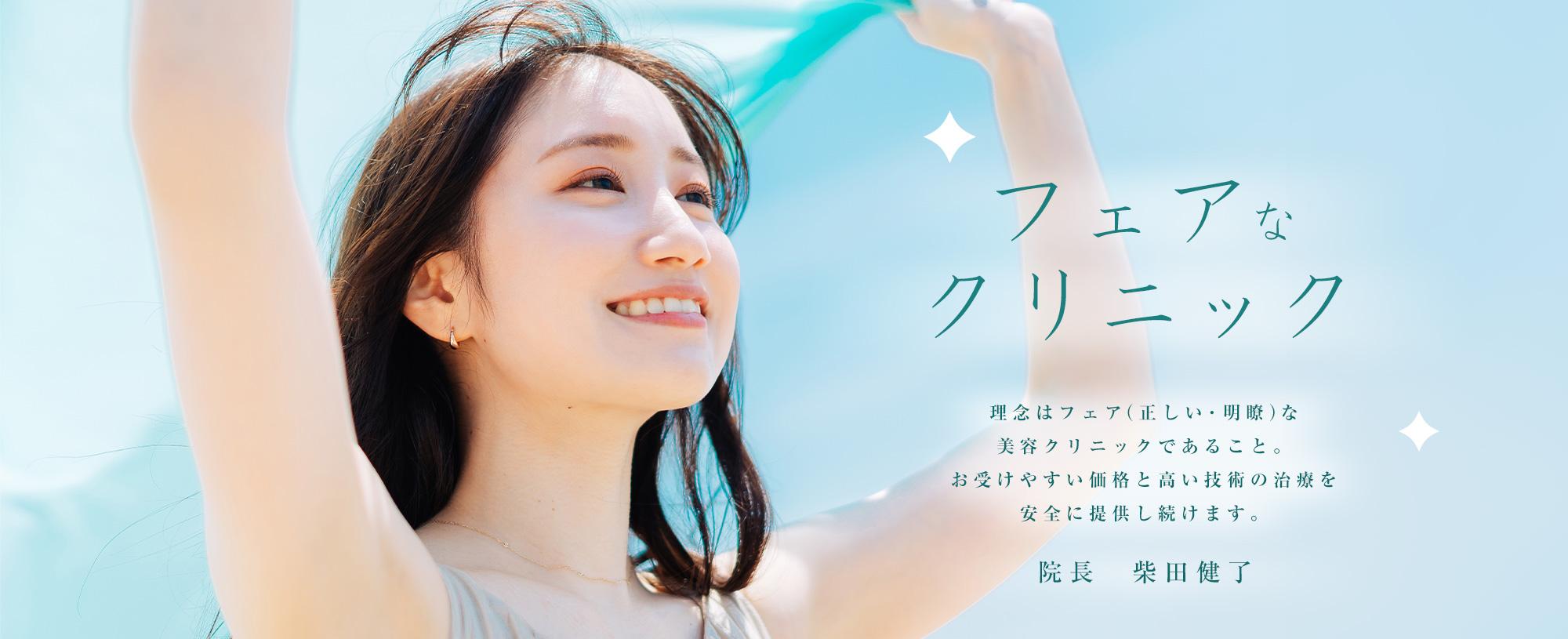フェアなクリニック 理念はフェア(正しい、明瞭)な美容クリニックであること。お受けやすい価格と高い技術の治療を安全に提供し続けます。 院長 柴田 健了